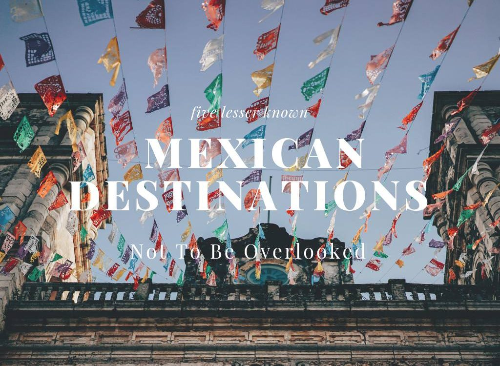 Five Lesser Known Mexican Destinations Not To Be Overlooked